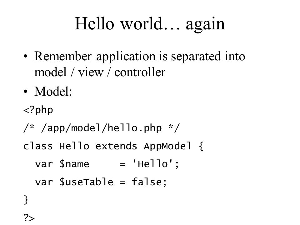 Hello world… again Remember application is separated into model / view / controller Model: < php /* /app/model/hello.php */ class Hello extends AppModel { var $name = Hello ; var $useTable = false; } >