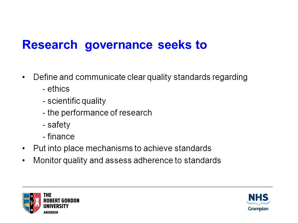 Research governance seeks to Define and communicate clear quality standards regarding - ethics - scientific quality - the performance of research - safety - finance Put into place mechanisms to achieve standards Monitor quality and assess adherence to standards
