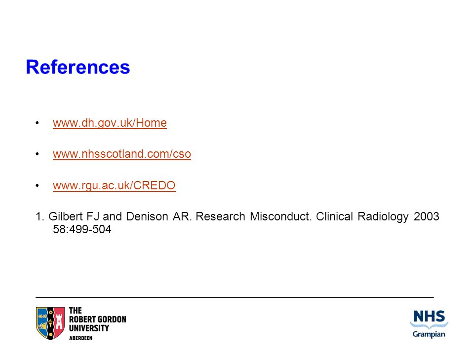 References www.dh.gov.uk/Home www.nhsscotland.com/cso www.rgu.ac.uk/CREDO 1. Gilbert FJ and Denison AR. Research Misconduct. Clinical Radiology 2003 5