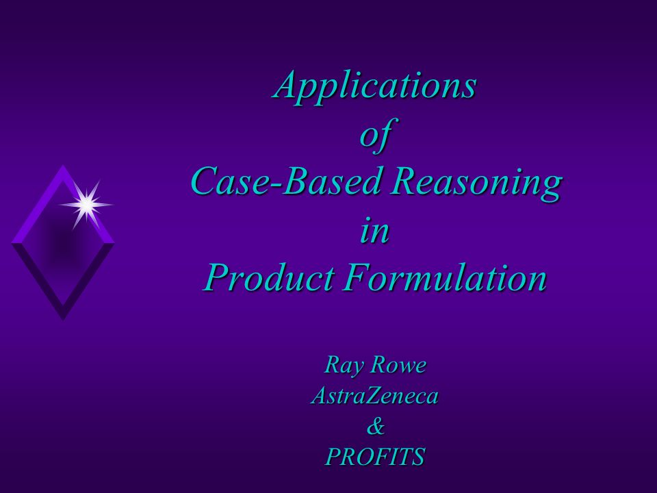 Applications of Case-Based Reasoning in Product Formulation Ray Rowe AstraZeneca & PROFITS