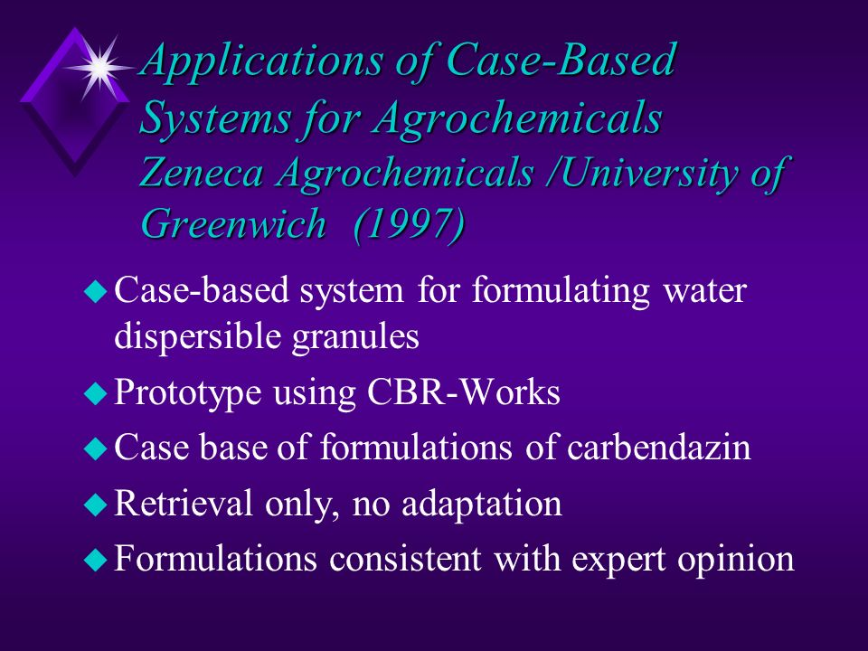 Applications of Case-Based Systems for Agrochemicals Zeneca Agrochemicals /University of Greenwich (1997) u Case-based system for formulating water di