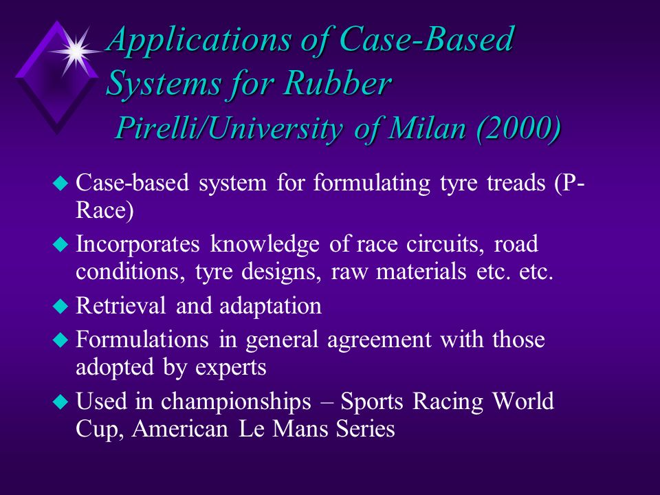 Applications of Case-Based Systems for Rubber Pirelli/University of Milan (2000) u Case-based system for formulating tyre treads (P- Race) u Incorpora