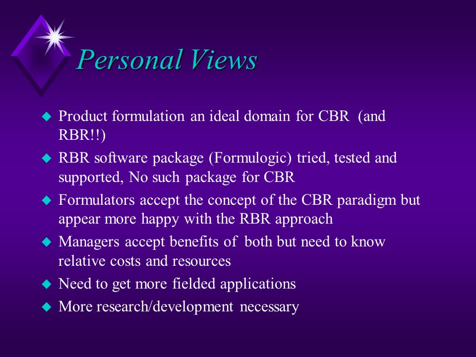 Personal Views u Product formulation an ideal domain for CBR (and RBR!!) u RBR software package (Formulogic) tried, tested and supported, No such pack