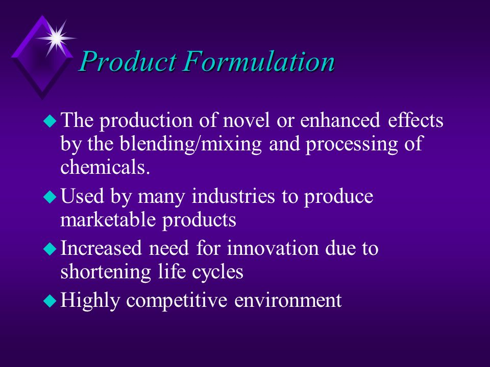 Product Formulation u The production of novel or enhanced effects by the blending/mixing and processing of chemicals. u Used by many industries to pro