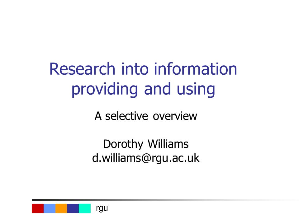 rgu Research into information providing and using A selective overview Dorothy Williams d.williams@rgu.ac.uk