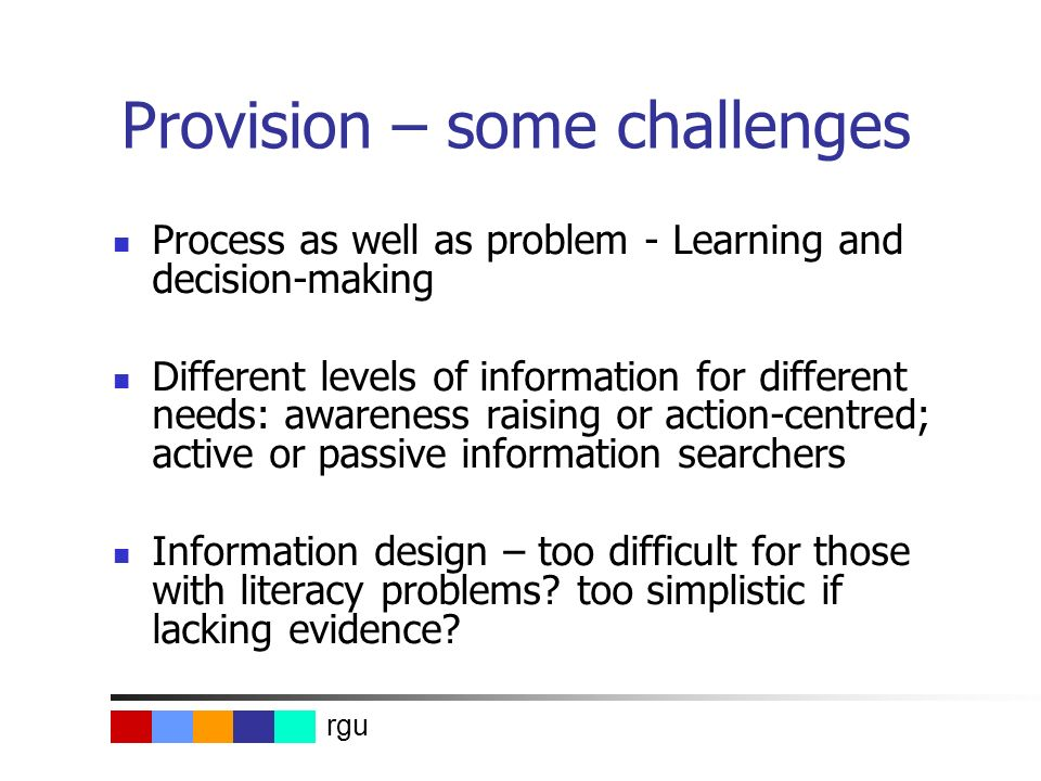 rgu Provision – some challenges Process as well as problem - Learning and decision-making Different levels of information for different needs: awarene