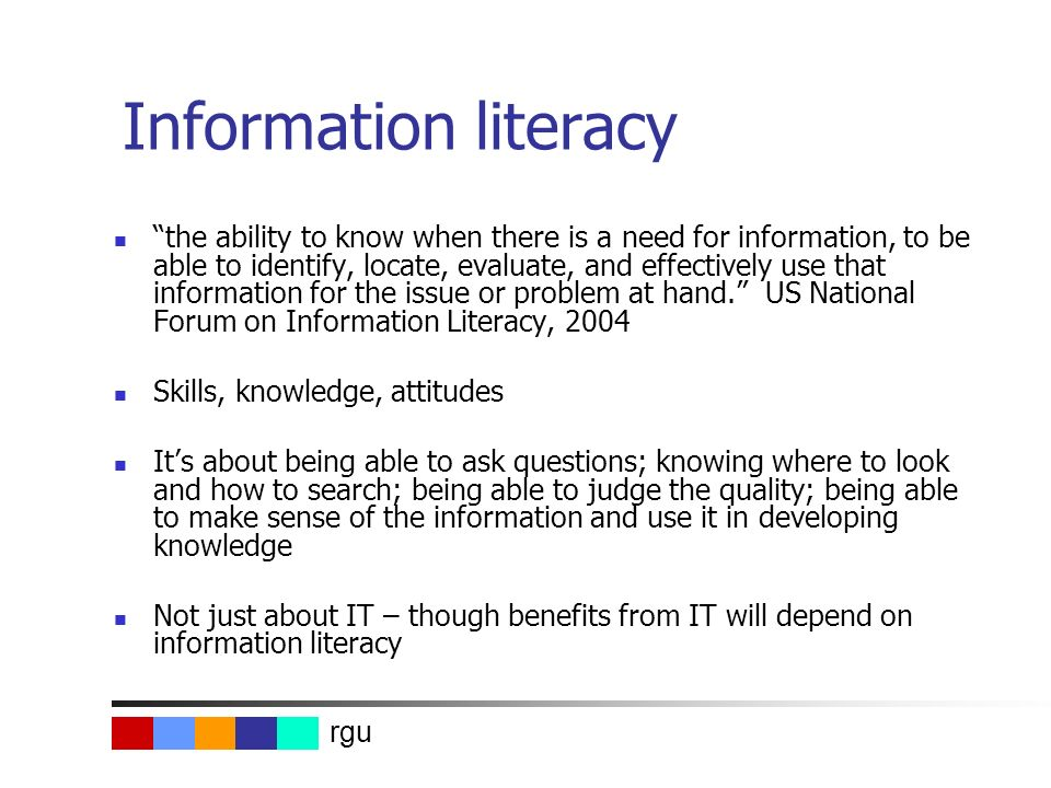 rgu Information literacy the ability to know when there is a need for information, to be able to identify, locate, evaluate, and effectively use that