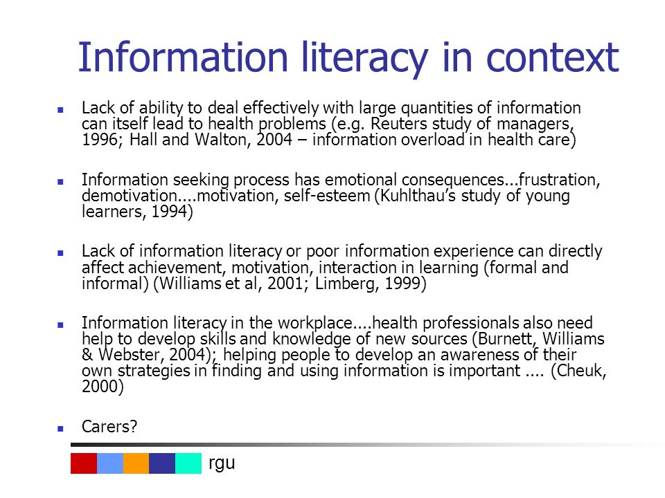 rgu Information literacy in context Lack of ability to deal effectively with large quantities of information can itself lead to health problems (e.g.