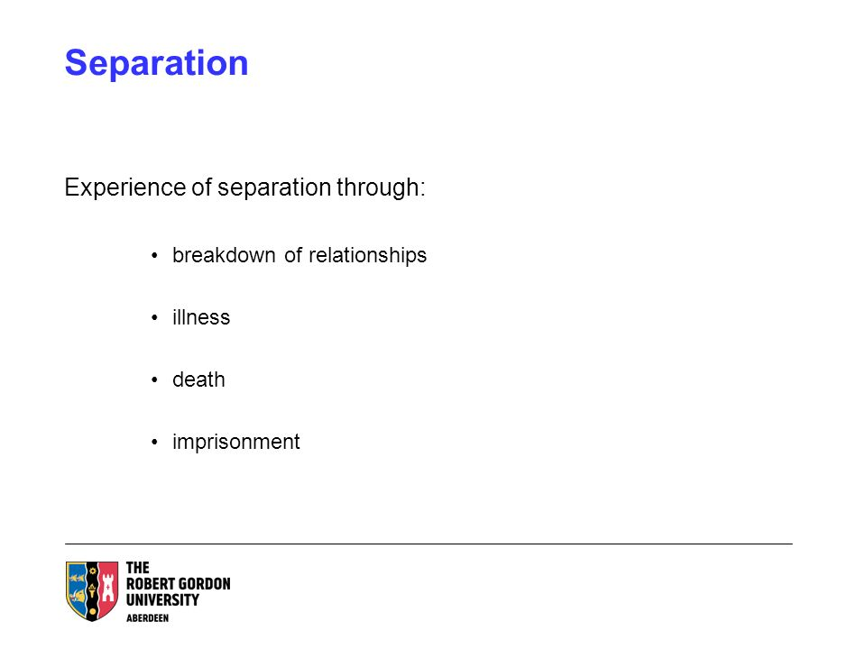 Separation Experience of separation through: breakdown of relationships illness death imprisonment