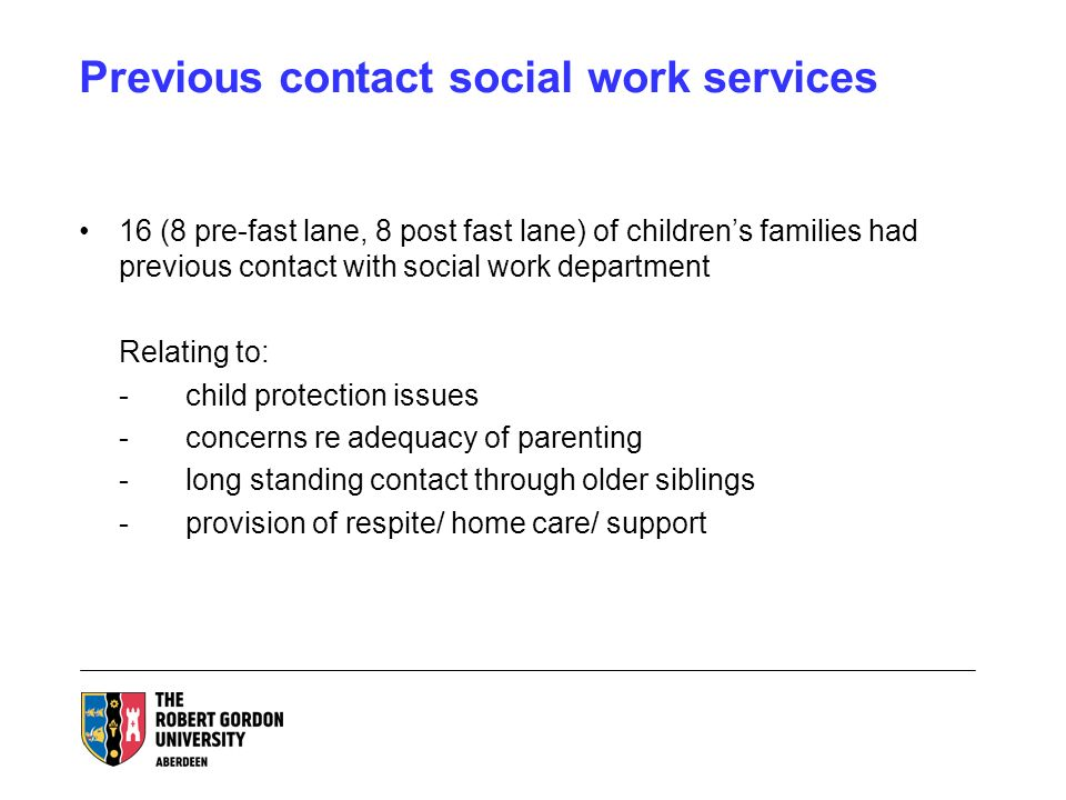 Previous contact social work services 16 (8 pre-fast lane, 8 post fast lane) of childrens families had previous contact with social work department Relating to: -child protection issues -concerns re adequacy of parenting -long standing contact through older siblings -provision of respite/ home care/ support