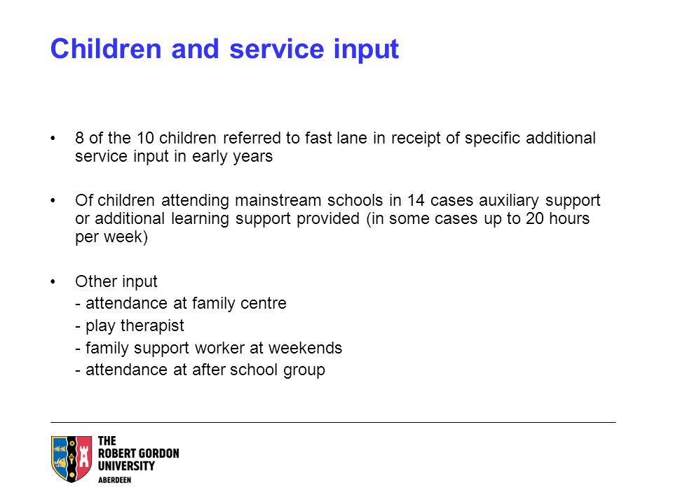 Children and service input 8 of the 10 children referred to fast lane in receipt of specific additional service input in early years Of children attending mainstream schools in 14 cases auxiliary support or additional learning support provided (in some cases up to 20 hours per week) Other input - attendance at family centre - play therapist - family support worker at weekends - attendance at after school group