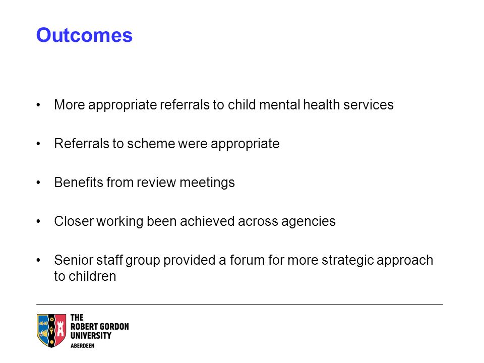 Outcomes More appropriate referrals to child mental health services Referrals to scheme were appropriate Benefits from review meetings Closer working been achieved across agencies Senior staff group provided a forum for more strategic approach to children