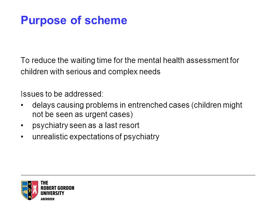Purpose of scheme To reduce the waiting time for the mental health assessment for children with serious and complex needs Issues to be addressed: delays causing problems in entrenched cases (children might not be seen as urgent cases) psychiatry seen as a last resort unrealistic expectations of psychiatry