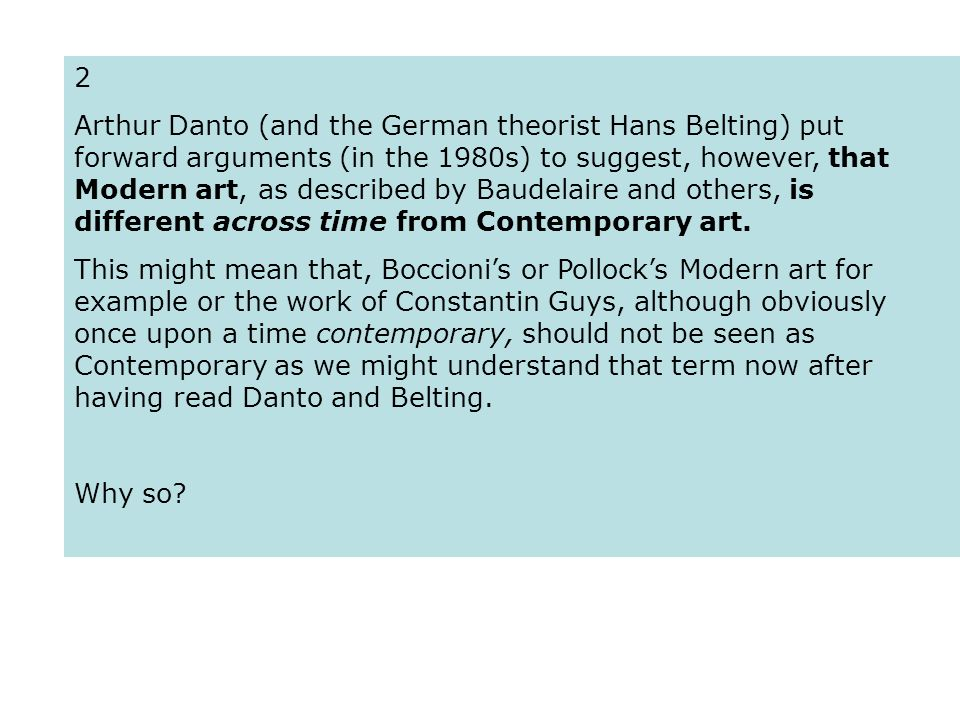 2 Arthur Danto (and the German theorist Hans Belting) put forward arguments (in the 1980s) to suggest, however, that Modern art, as described by Baudelaire and others, is different across time from Contemporary art.