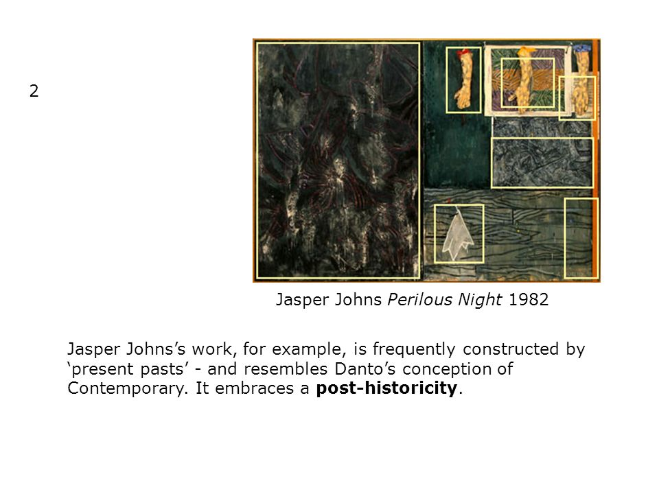 2 Jasper Johns Perilous Night 1982 Jasper Johnss work, for example, is frequently constructed by present pasts - and resembles Dantos conception of Contemporary.