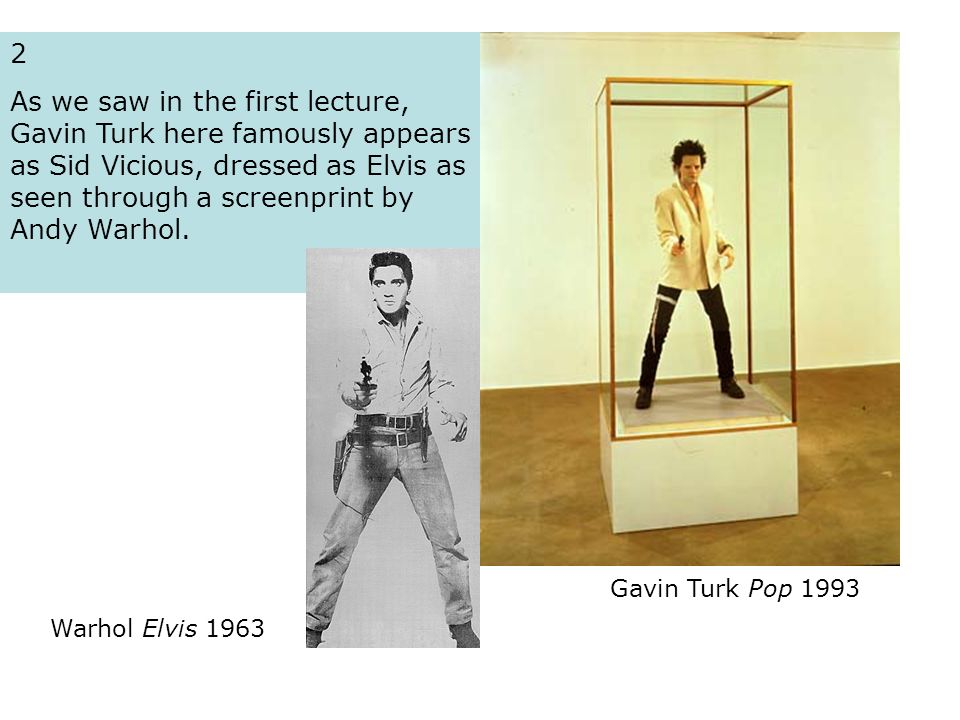 2 As we saw in the first lecture, Gavin Turk here famously appears as Sid Vicious, dressed as Elvis as seen through a screenprint by Andy Warhol. Gavi