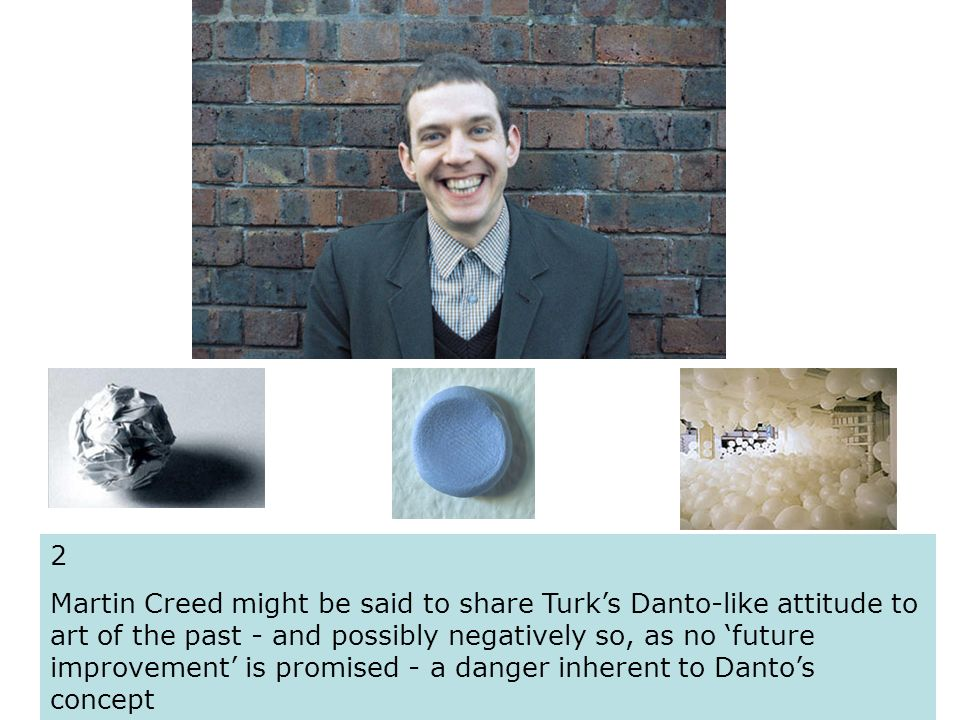 2 Martin Creed might be said to share Turks Danto-like attitude to art of the past - and possibly negatively so, as no future improvement is promised - a danger inherent to Dantos concept