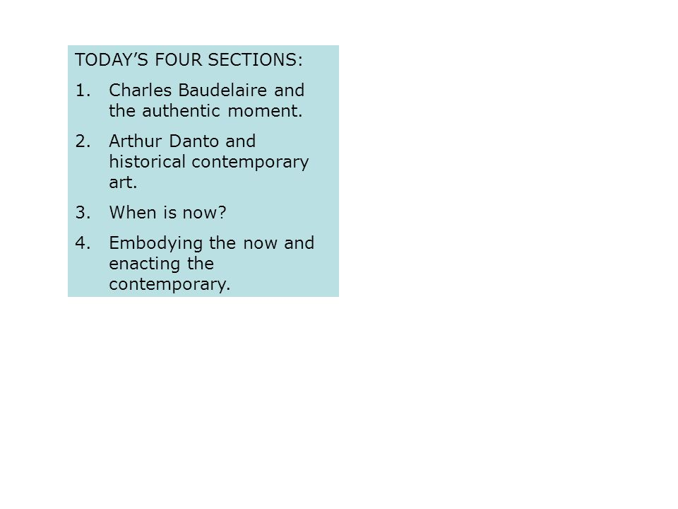 TODAYS FOUR SECTIONS: 1.Charles Baudelaire and the authentic moment. 2.Arthur Danto and historical contemporary art. 3.When is now? 4.Embodying the no