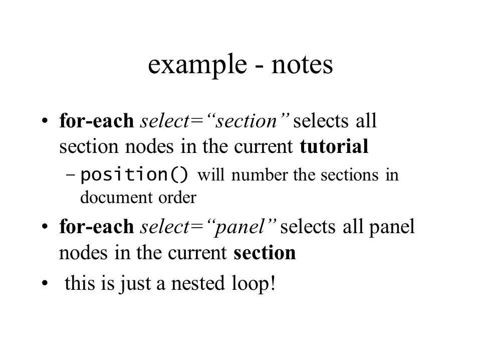 example - notes for-each select=section selects all section nodes in the current tutorial –position() will number the sections in document order for-each select=panel selects all panel nodes in the current section this is just a nested loop!
