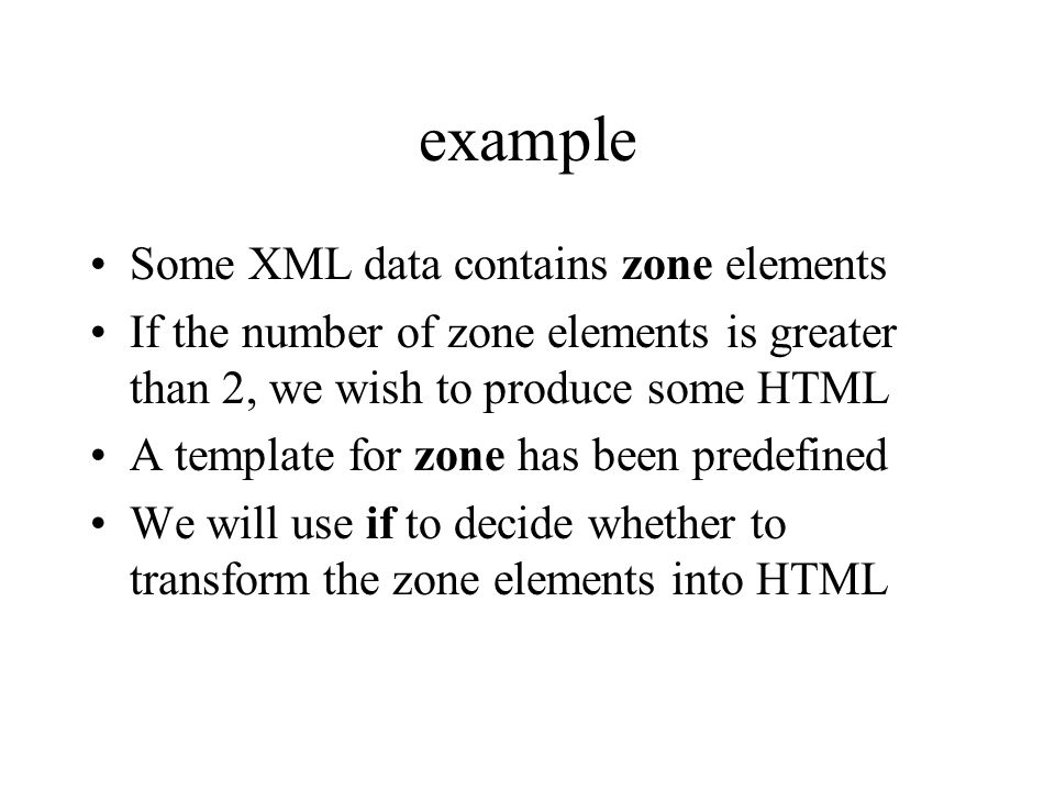 example Some XML data contains zone elements If the number of zone elements is greater than 2, we wish to produce some HTML A template for zone has been predefined We will use if to decide whether to transform the zone elements into HTML