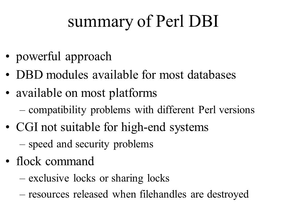 summary of Perl DBI powerful approach DBD modules available for most databases available on most platforms –compatibility problems with different Perl versions CGI not suitable for high-end systems –speed and security problems flock command –exclusive locks or sharing locks –resources released when filehandles are destroyed