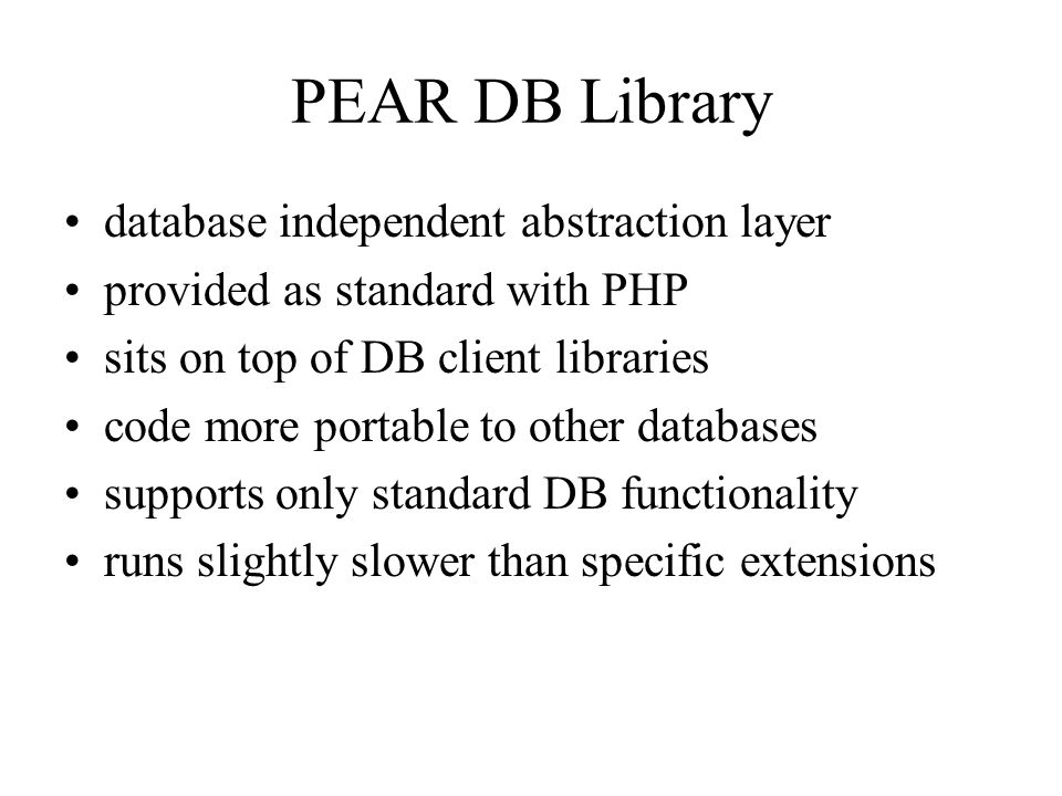 PEAR DB Library database independent abstraction layer provided as standard with PHP sits on top of DB client libraries code more portable to other databases supports only standard DB functionality runs slightly slower than specific extensions
