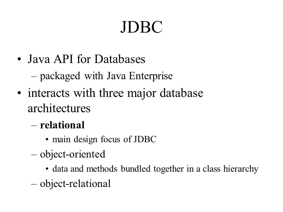 JDBC Java API for Databases –packaged with Java Enterprise interacts with three major database architectures –relational main design focus of JDBC –object-oriented data and methods bundled together in a class hierarchy –object-relational
