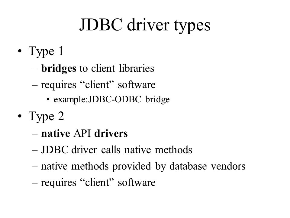 JDBC driver types Type 1 –bridges to client libraries –requires client software example:JDBC-ODBC bridge Type 2 –native API drivers –JDBC driver calls native methods –native methods provided by database vendors –requires client software
