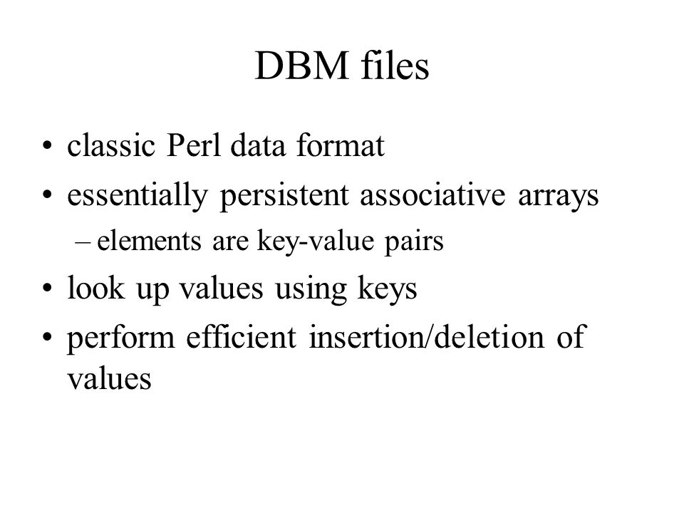 DBM files classic Perl data format essentially persistent associative arrays –elements are key-value pairs look up values using keys perform efficient insertion/deletion of values