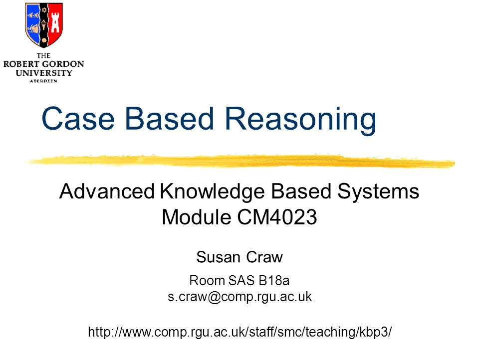 Susan Craw Room SAS B18a   Case Based Reasoning Advanced Knowledge Based Systems Module CM4023