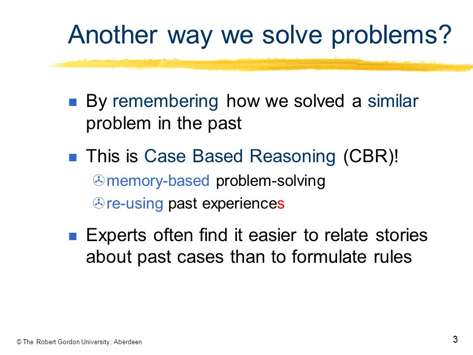 © The Robert Gordon University, Aberdeen 3 Another way we solve problems.