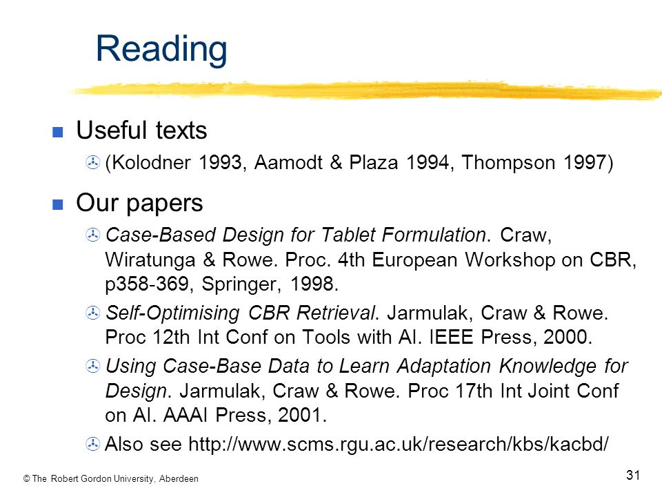 © The Robert Gordon University, Aberdeen 31 Reading Useful texts (Kolodner 1993, Aamodt & Plaza 1994, Thompson 1997) Our papers Case-Based Design for Tablet Formulation.