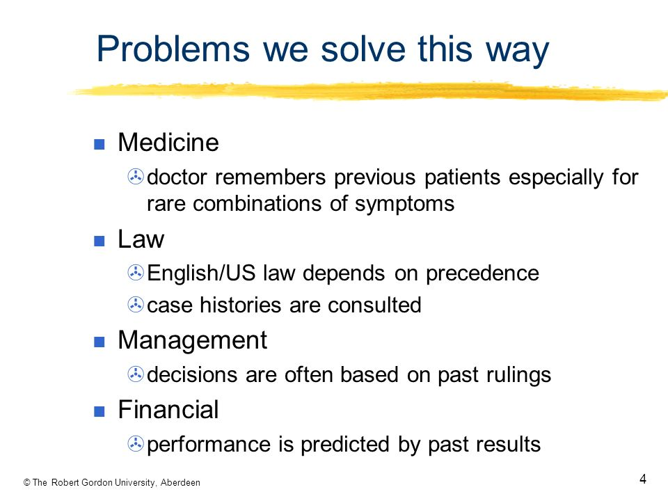© The Robert Gordon University, Aberdeen 4 Problems we solve this way Medicine doctor remembers previous patients especially for rare combinations of symptoms Law English/US law depends on precedence case histories are consulted Management decisions are often based on past rulings Financial performance is predicted by past results
