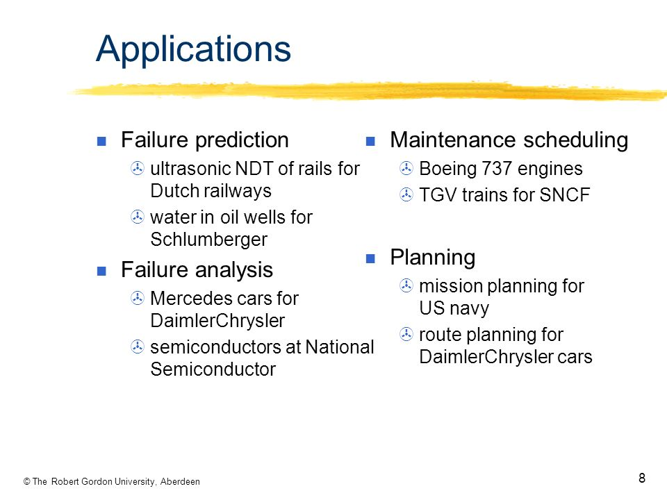 © The Robert Gordon University, Aberdeen 8 Applications Failure prediction ultrasonic NDT of rails for Dutch railways water in oil wells for Schlumberger Failure analysis Mercedes cars for DaimlerChrysler semiconductors at National Semiconductor Maintenance scheduling Boeing 737 engines TGV trains for SNCF Planning mission planning for US navy route planning for DaimlerChrysler cars