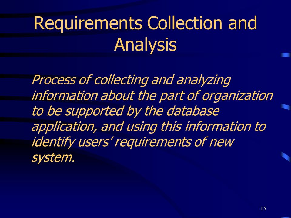 15 Requirements Collection and Analysis Process of collecting and analyzing information about the part of organization to be supported by the database