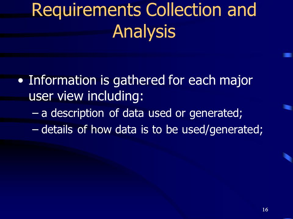 16 Requirements Collection and Analysis Information is gathered for each major user view including: –a description of data used or generated; –details