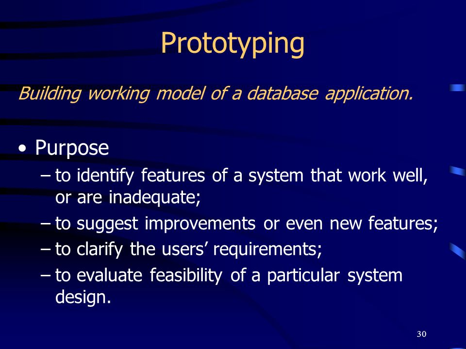 30 Prototyping Building working model of a database application. Purpose –to identify features of a system that work well, or are inadequate; –to sugg