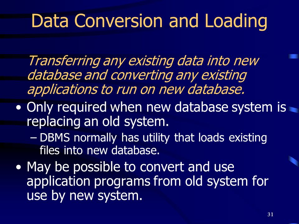 31 Data Conversion and Loading Transferring any existing data into new database and converting any existing applications to run on new database. Only