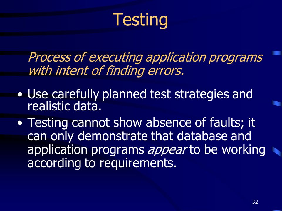 32 Testing Process of executing application programs with intent of finding errors. Use carefully planned test strategies and realistic data. Testing