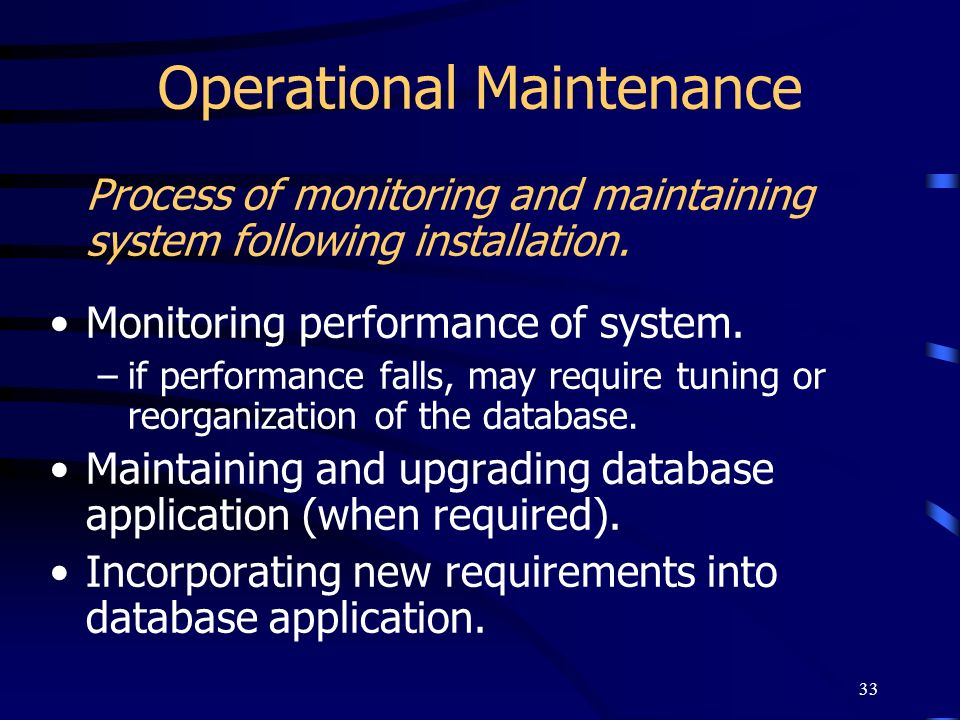 33 Operational Maintenance Process of monitoring and maintaining system following installation. Monitoring performance of system. –if performance fall