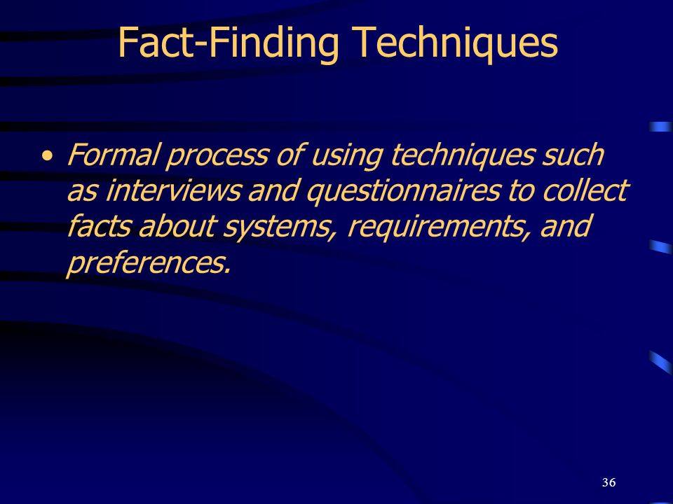 36 Fact-Finding Techniques Formal process of using techniques such as interviews and questionnaires to collect facts about systems, requirements, and