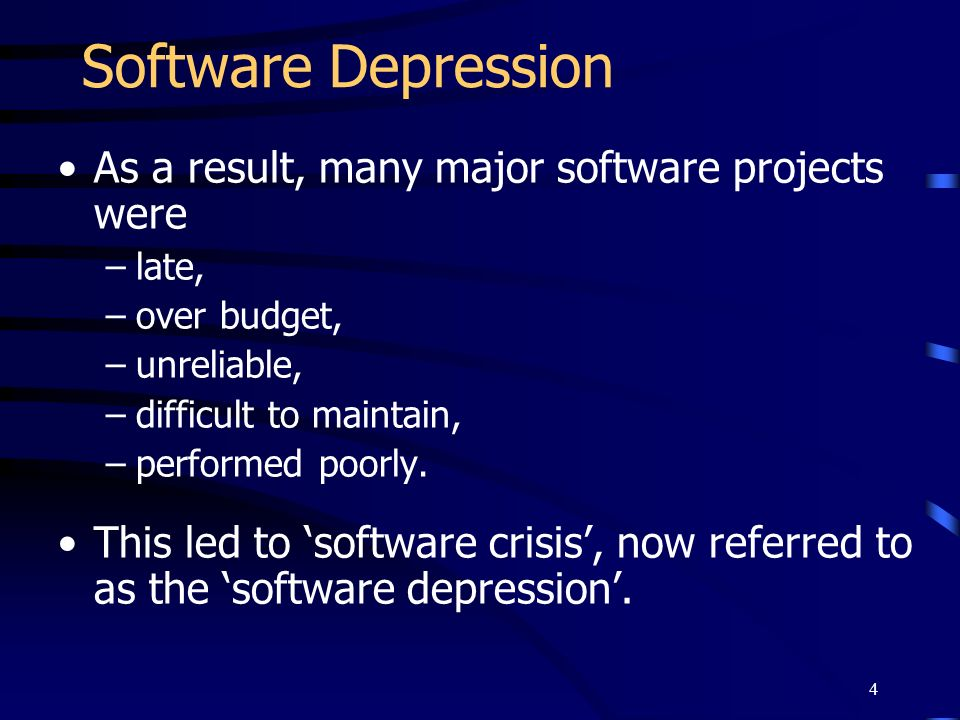 4 Software Depression As a result, many major software projects were –late, –over budget, –unreliable, –difficult to maintain, –performed poorly. This