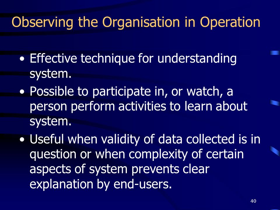 40 Observing the Organisation in Operation Effective technique for understanding system. Possible to participate in, or watch, a person perform activi