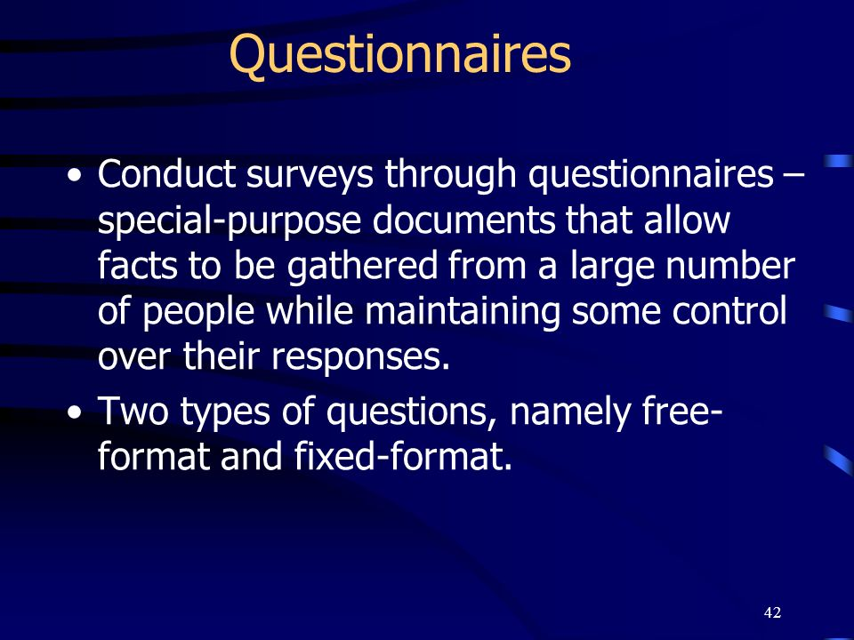 42 Questionnaires Conduct surveys through questionnaires – special-purpose documents that allow facts to be gathered from a large number of people whi