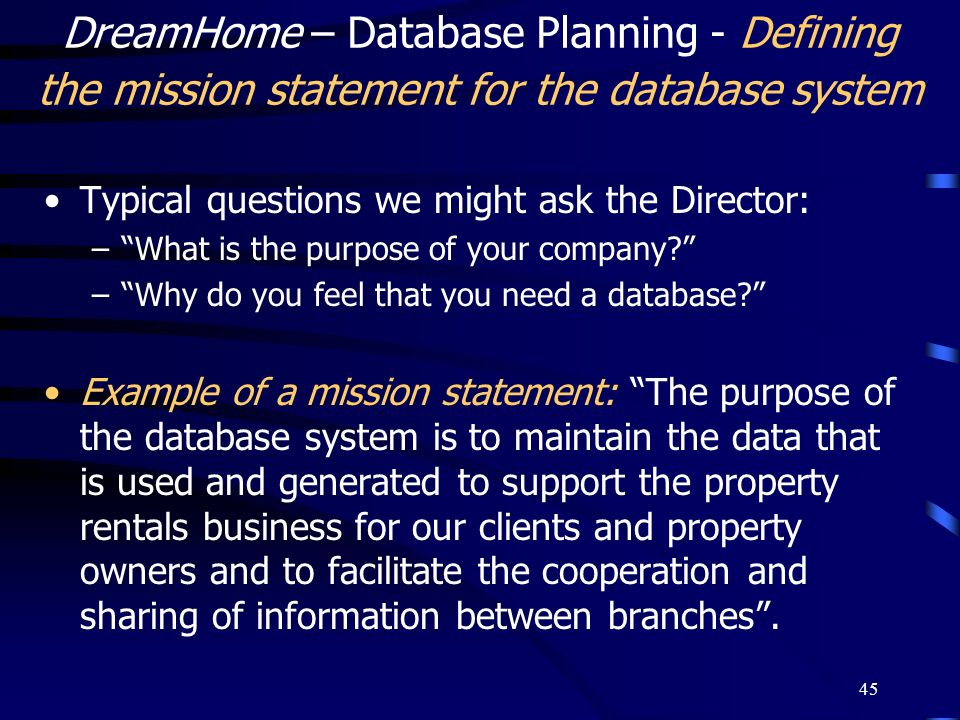 45 DreamHome – Database Planning - Defining the mission statement for the database system Typical questions we might ask the Director: –What is the pu