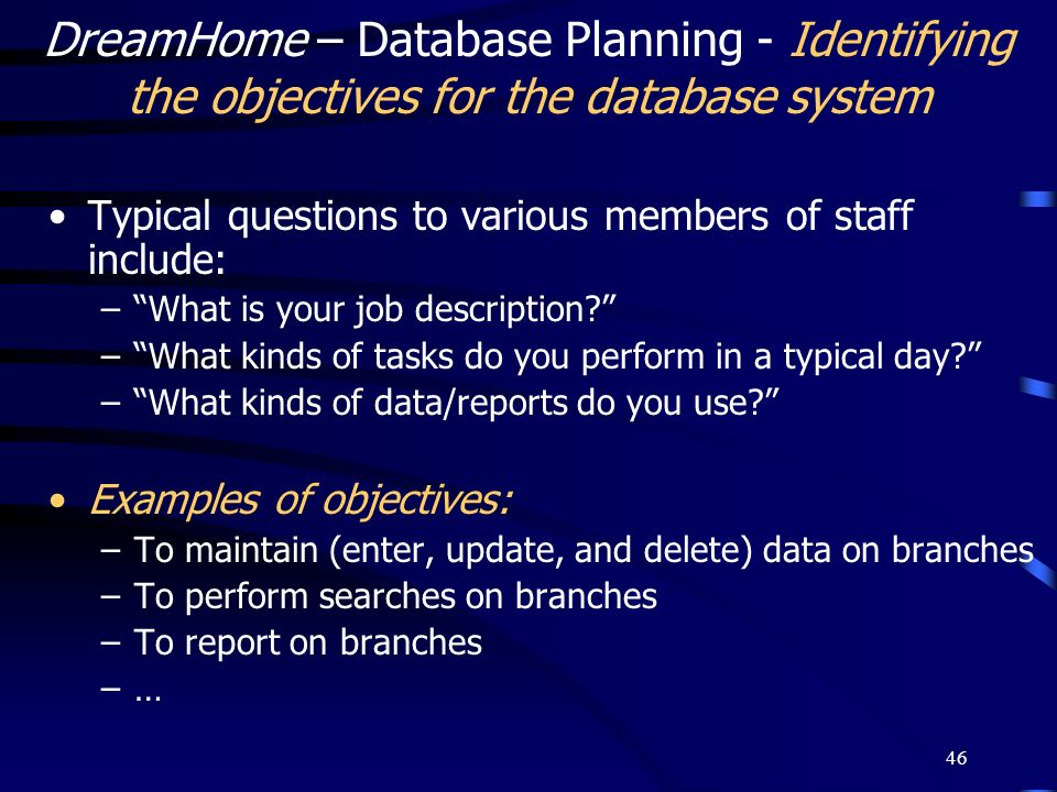 46 DreamHome – Database Planning - Identifying the objectives for the database system Typical questions to various members of staff include: –What is