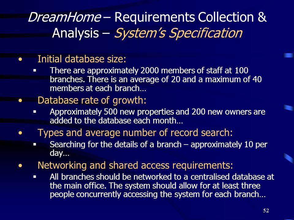 52 DreamHome – Requirements Collection & Analysis – Systems Specification Initial database size: There are approximately 2000 members of staff at 100