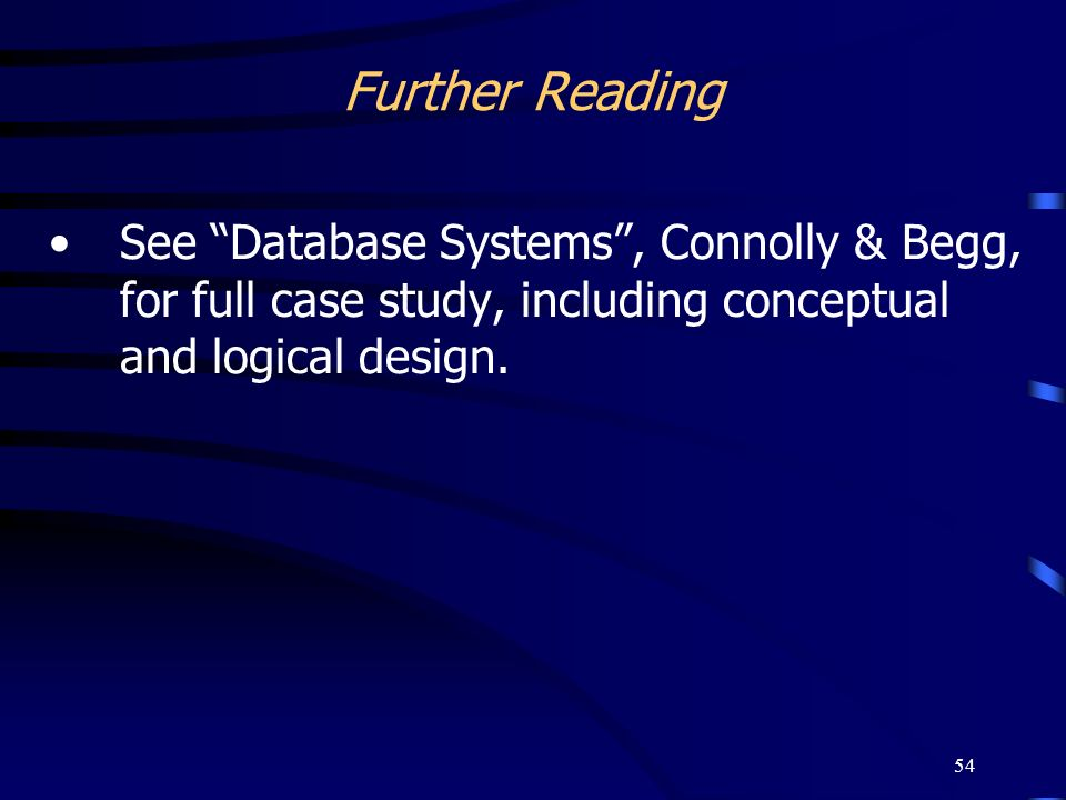 54 Further Reading See Database Systems, Connolly & Begg, for full case study, including conceptual and logical design.