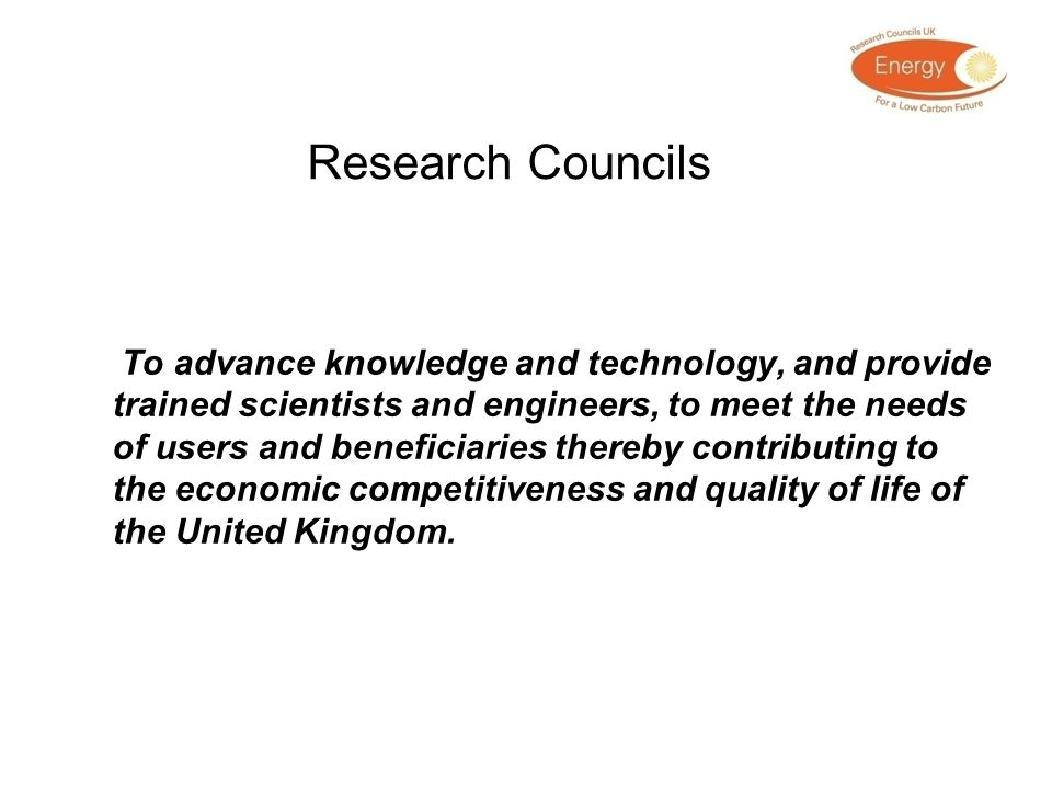 Research Councils To advance knowledge and technology, and provide trained scientists and engineers, to meet the needs of users and beneficiaries ther