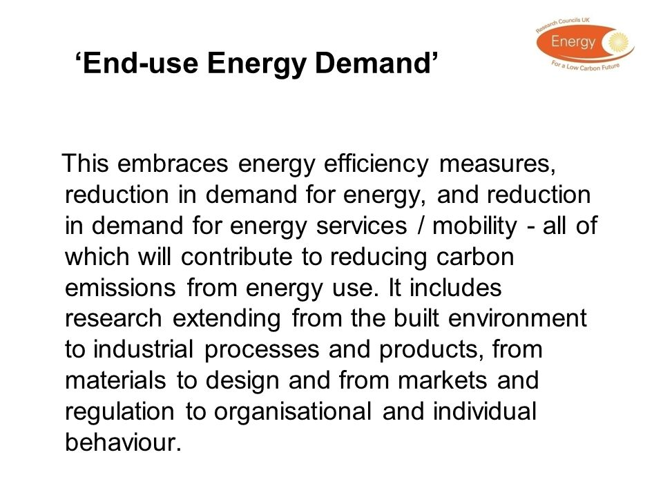 End-use Energy Demand This embraces energy efficiency measures, reduction in demand for energy, and reduction in demand for energy services / mobility
